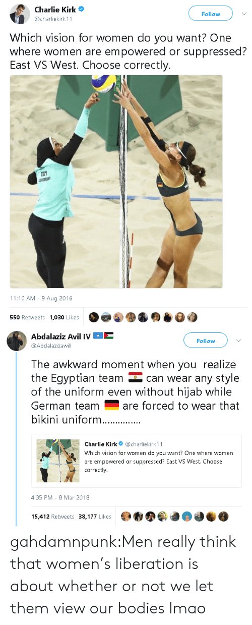 kirk: Charlie Kirk  @charliekirk 11  Follow  Which vision for women do you want? One  where women are empowered or suppressed?  East VS West. Choose correctly.  EGY  11:10 AM - 9 Aug 2016  550 Retweets  1,030 Likes   Abdalaziz Avil IVE  @Abdalazizawill  Follow  The awkward moment when you realize  the Eqyptian team can wear any style  of the uniform even without hijab while  German teamare forced to wear that  bikini uniform  Charlie Kirk@charliekirk 11  Which vision for women do you want? One where women  are empowered or suppressed? East VS West. Choose  correctly  4:35 PM-8 Mar 2018  15,412 Retweets 38,177 Likes gahdamnpunk:Men really think that women's liberation is about whether or not we let them view our bodies lmao