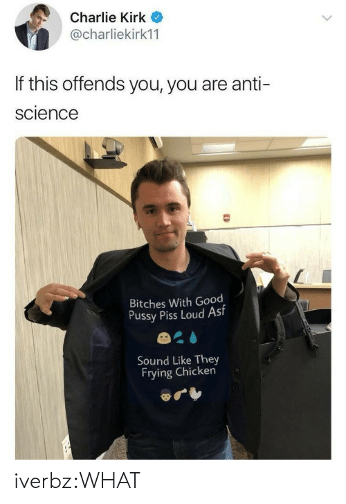 Charlie, Good Pussy, and Pussy: Charlie Kirk  @charliekirk11  If this offends you, you are anti-  science  Bitches With Good  Pussy Piss Loud Ast  Sound Like They  Frying Chicken iverbz:WHAT