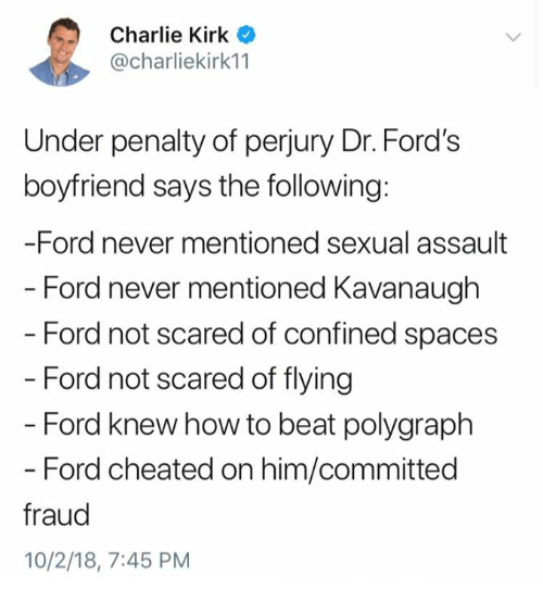 Charlie, Memes, and Ford: Charlie Kirk o  @charliekirk11  Under penalty of perjury Dr. Ford's  boyfriend says the following:  -Ford never mentioned sexual assault  - Ford never mentioned Kavanaugh  Ford not scared of confined spaces  Ford not scared of flying  - Ford knew how to beat polygraph  - Ford cheated on him/committed  fraud  10/2/18, 7:45 PM