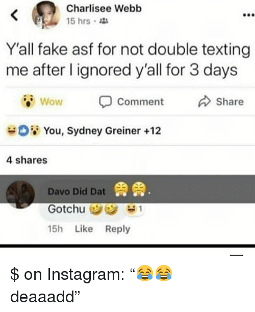 """Fake, Instagram, and Texting: Charlisee Webb  15 hrs  900  Y'all fake asf for not double texting  me after l ignored y'all for 3 days  Wow  Comment  Share  08 You, Sydney Greiner +12  4 shares  鼎鼎  Davo Did Dat  15h Like Reply $ on Instagram: """"😂😂 deaaadd"""""""