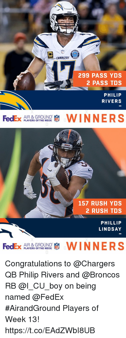 Memes, Broncos, and Chargers: CHARSERS  299 PASS YDS  2 PASS TDS  PHILIP  RIVERS  FedEx  AIR & GROUND  PLAYERS OF THE WEEK  WINNERS   157 RUSH YDS  2 RUSH TDS  PHILLIP  LINDSAY  FedEx  AIR & GROUND  PLAYERS OF THE WEEK  WINNERS Congratulations to @Chargers QB Philip Rivers and @Broncos RB @I_CU_boy on being named @FedEx #AirandGround Players of Week 13! https://t.co/EAdZWbI8UB