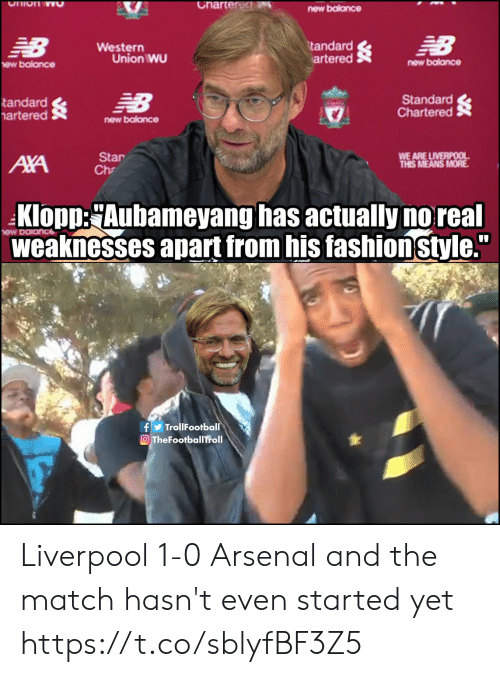 "Western: Charter dN  Ohion wO  new balance  NB  EB  tandard  artered  Western  Union WU  new balance  ew balance  Standard  Chartered  NB  tandard  artered  new balance  WE ARE LIVERPOOL  THIS MEANS MORE  Star  Ch  AXA  Klopp:Aubameyang has actually no real  weaknesses apart from his fashionstyle.""  fTrollFootball  OTheFootballTroll Liverpool 1-0 Arsenal and the match hasn't even started yet https://t.co/sblyfBF3Z5"