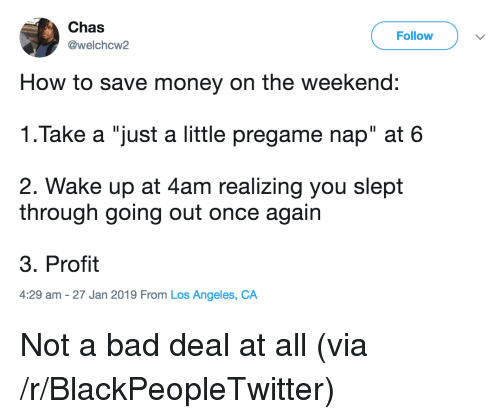 "Save Money: Chas  @welchcw2  Follow  How to save money on the weekend:  1.Take a ""just a little pregame nap"" at 6  2. Wake up at 4am realizing you slept  through going out once again  3. Profit  4:29 am -27 Jan 2019 From Los Angeles, CA Not a bad deal at all (via /r/BlackPeopleTwitter)"