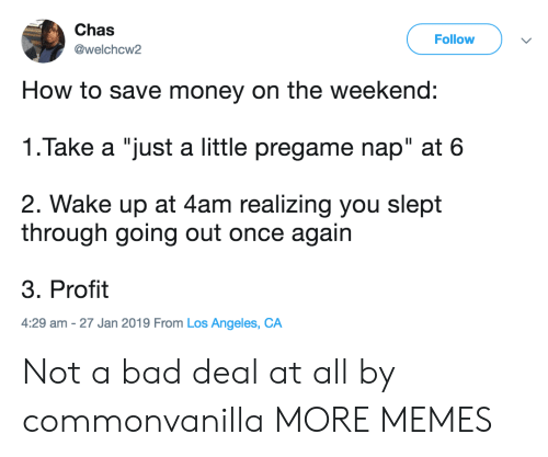"""Save Money: Chas  @welchcw2  Follow  How to save money on the weekend:  1.Take a """"just a little pregame nap"""" at 6  2. Wake up at 4am realizing you slept  through going out once again  3. Profit  4:29 am -27 Jan 2019 From Los Angeles, CA Not a bad deal at all by commonvanilla MORE MEMES"""
