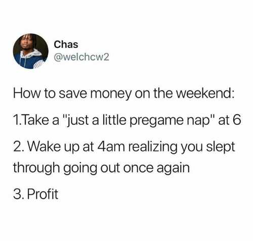 "Save Money: Chas  @welchcw2  How to save money on the weekend:  1.Take a ""just a little pregame nap"" at 6  2. Wake up at 4am realizing you slept  through going out once again  3. Profit"