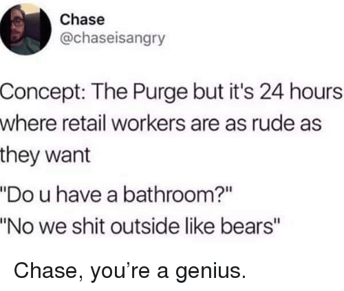 "Memes, Rude, and Shit: Chase  @chaseisangry  Concept: The Purge but it's 24 hours  where retail workers are as rude as  they want  ""Do u have a bathroom?""  ""No we shit outside like bears"" Chase, you're a genius."