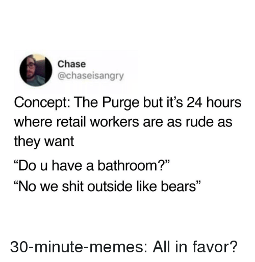 """Memes, Rude, and Shit: Chase  @chaseisangry  Concept: The Purge but it's 24 hours  where retail workers are as rude as  they want  """"Do u have a bathroom?""""  """"No we shit outside like bears"""" 30-minute-memes:  All in favor?"""