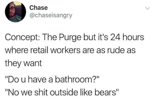 """Dank, Rude, and Shit: Chase  @chaseisangry  Concept: The Purge but it's 24 hours  where retail workers are as rude as  they want  """"Do u have a bathroom?""""  """"No we shit outside like bears"""""""