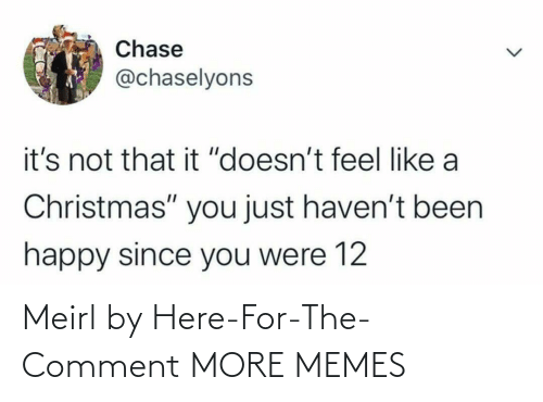 "feel like: Chase  @chaselyons  it's not that it ""doesn't feel like a  Christmas"" you just haven't been  happy since you were 12 Meirl by Here-For-The-Comment MORE MEMES"