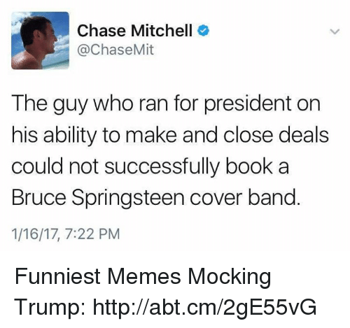 Mitchel: Chase Mitchell  @Chase Mit  The guy who ran for president on  his ability to make and close deals  could not successfully book a  Bruce Springsteen cover band  1/16/17, 7:22 PM Funniest Memes Mocking Trump: http://abt.cm/2gE55vG