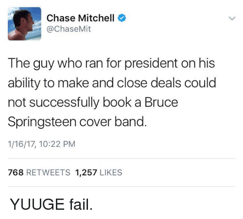 Mitchel: Chase Mitchell  Chase Mit  The guy who ran for president on his  ability to make and close deals could  not successfully book a Bruce  Springsteen cover band  1/16/17, 10:22 PM  768  RETWEETS 1.257  LIKES YUUGE fail.