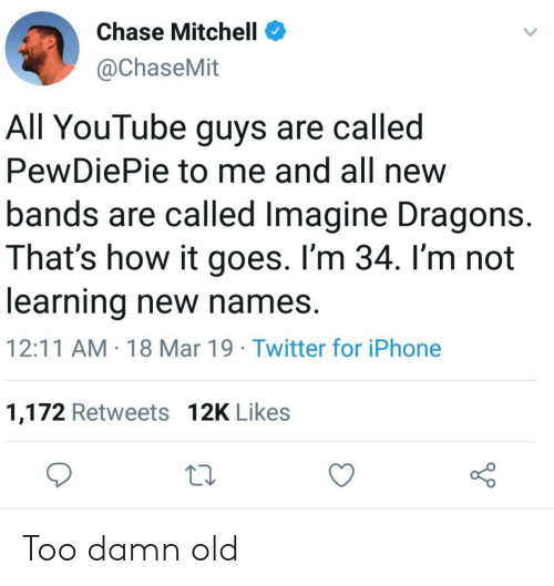 Iphone, Twitter, and youtube.com: Chase Mitchell  @ChaseMit  All YouTube guys are called  PewDiePie to me and all new  bands are called Imagine Dragons.  That's how it goes. I'm 34. I'm not  learning new names.  12:11 AM 18 Mar 19 Twitter for iPhone  1,172 Retweets 12K Likes Too damn old