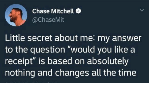 """Mitchell: Chase Mitchell  @ChaseMit  Little secret about me: my answer  to the question """"would you like a  receipt"""" is based on absolutely  nothing and changes all the time from twitter.com/chasemit"""
