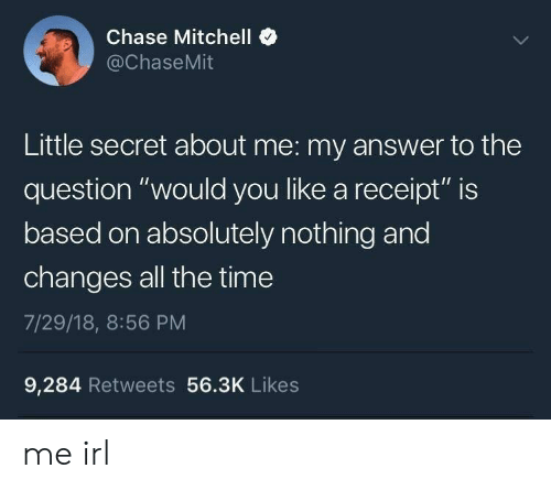 """Absolutely Nothing: Chase Mitchell  @ChaseMit  Little secret about me: my answer to the  question """"would you like a receipt"""" is  based on absolutely nothing and  changes all the time  7/29/18, 8:56 PM  9,284 Retweets 56.3K Likes me irl"""