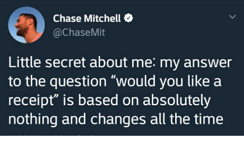 "Chase, Receipt, and Time: Chase Mitchell  @ChaseMit  Little secret about me: my answer  to the question ""would you like a  receipt"" is based on absolutely  nothing and changes all the time"