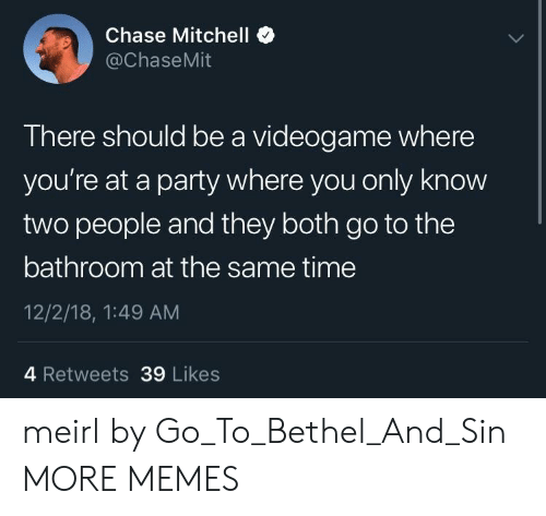 videogame: Chase Mitchell *  @ChaseMit  There should be a videogame where  you're at a party where you only know  two people and they both go to the  bathroom at the same time  12/2/18, 1:49 AM  4 Retweets 39 Likes meirl by Go_To_Bethel_And_Sin MORE MEMES