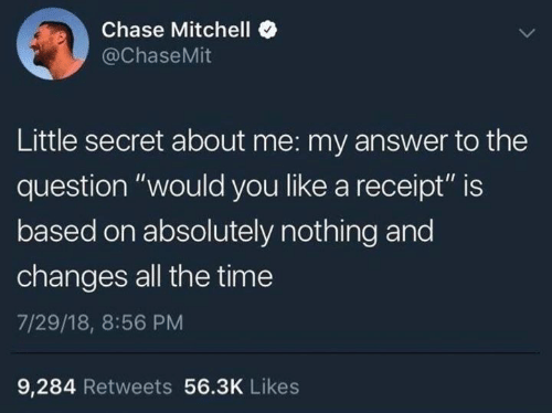"Dank, Chase, and Receipt: Chase Mitchelle  @ChaseMit  Little secret about me: my answer to the  question ""would you like a receipt"" is  based on absolutely nothing and  changes all the time  7/29/18, 8:56 PM  9,284 Retweets 56.3K Likes"