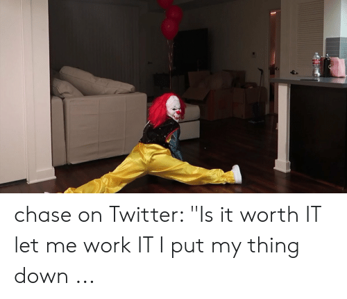"Twitter, Work, and Chase: chase on Twitter: ""Is it worth IT let me work IT I put my thing down ..."