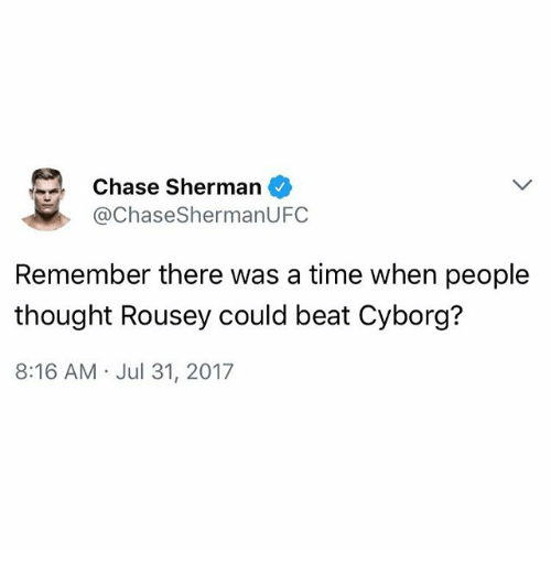 Memes, Chase, and Time: Chase Sherman  @ChaseShermanUFC  Remember there was a time when people  thought Rousey could beat Cyborg?  8:16 AM Jul 31, 2017