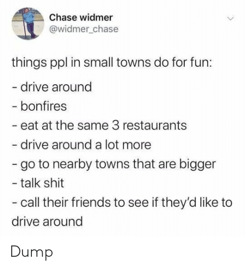 Restaurants: Chase widmer  @widmer_chase  things ppl in small towns do for fun:  - drive around  - bonfires  - eat at the same 3 restaurants  drive around a lot more  - go to nearby towns that are bigger  - talk shit  - call their friends to see if they'd like to  drive around Dump