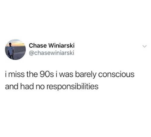 Chase, 90's, and Conscious: Chase Winiarski  @chasewiniarski  imiss the 90s i was barely conscious  and had no responsibilities