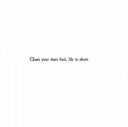 Life, Chase, and Stars: Chase your stars fool, life is short