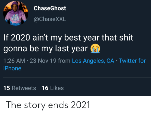 Gonna Be: ChaseGhost  @ChaseXXL  If 2020 ain't my best year that shit  gonna be my last year  1:26 AM 23 Nov 19 from Los Angeles, CA Twitter for  iPhone  15 Retweets 16 Likes The story ends 2021