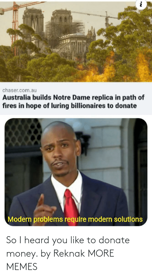 modern: chaser.com.au  Australia builds Notre Dame replica in path of  fires in hope of luring billionaires to donate  Modern problems require modern solutions So I heard you like to donate money. by Reknak MORE MEMES