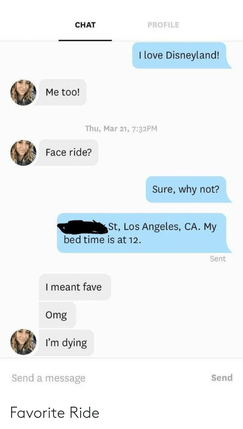 Thu: CHAT  PROFILE  I love Disneyland!  Me too!  Thu, Mar 21, 7:32PM  Face ride?  Sure, why not?  St, Los Angeles, CA. My  bed time is at 12  Sent  I meant fave  Omg  I'm dying  Send a message  Send Favorite Ride