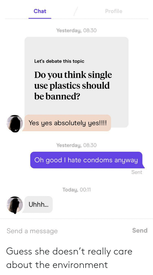 Chat, Good, and Guess: Chat  Profile  Yesterday, 08:30  Let's debate this topic  Do you think single  use plastics should  be banned?  Yes yes absolutely yes!!!!  Yesterday, 08:30  Oh good I hate condoms anyway  Sent  Today, 00:11  Uhhh...  Send a message  Send Guess she doesn't really care about the environment
