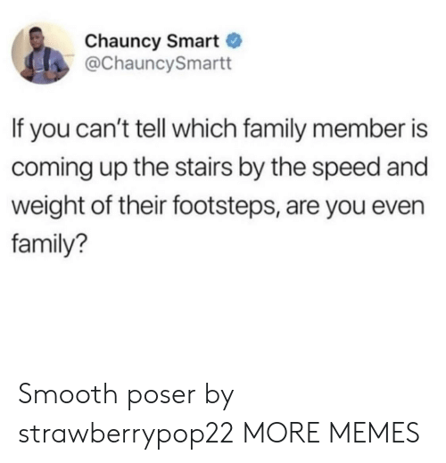 Dank, Family, and Memes: Chauncy Smart  @ChauncySmartt  If you can't tell which family member is  coming up the stairs by the speed and  weight of their footsteps, are you even  family? Smooth poser by strawberrypop22 MORE MEMES