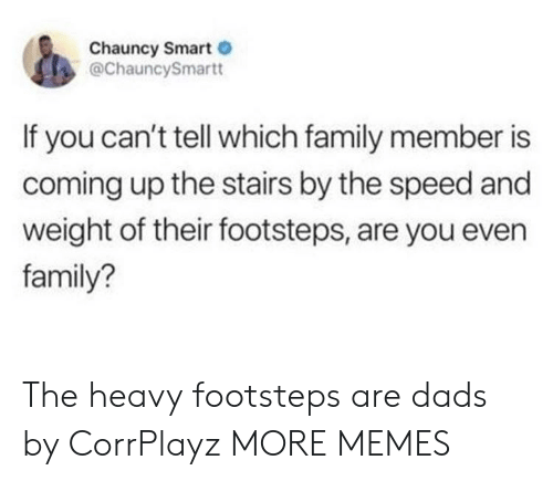 Dank, Family, and Memes: Chauncy Smart  @ChauncySmartt  If you can't tell which family member is  coming up the stairs by the speed and  weight of their footsteps, are you even  family? The heavy footsteps are dads by CorrPlayz MORE MEMES