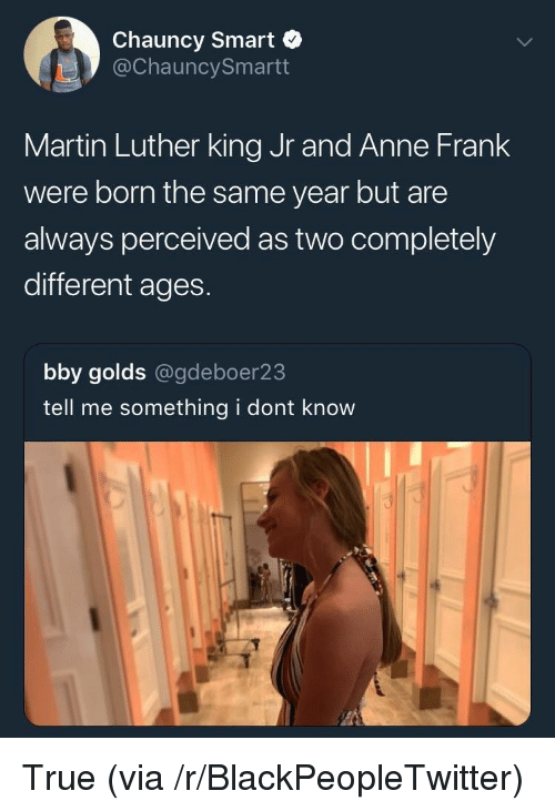 Martin Luther King: Chauncy Smart  @ChauncySmartt  Martin Luther king Jr and Anne Frank  were born the same year but are  always perceived as two completely  different ages.  bby golds @gdeboer23  tell me something i dont know <p>True (via /r/BlackPeopleTwitter)</p>