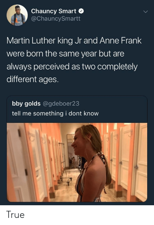 Martin Luther King: Chauncy Smart  @ChauncySmartt  Martin Luther king Jr and Anne Frank  were born the same year but are  always perceived as two completely  different ages.  bby golds @gdeboer23  tell me something i dont know True