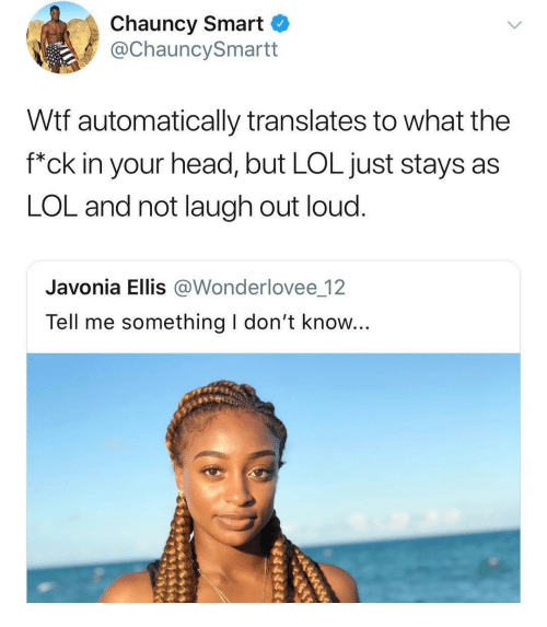 "ellis: Chauncy Smart  @ChauncySmartt  Wtf automatically translates to what the  f""ck in your head, but LOL just stays as  LOL and not laugh out loud.  Javonia Ellis @Wonderlovee 12  Tell me something I don't know..."