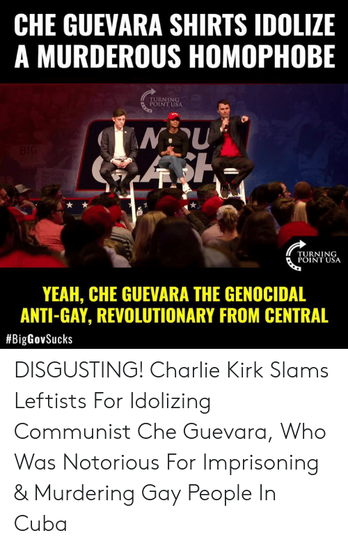 kirk: CHE GUEVARA SHIRTS IDOLIZE  A MURDEROUS HOMOPHOBE  RNING  INT USA  TURNING  POINT USA  YEAH, CHE GUEVARA THE GENOCIDAL  ANTI-GAY, REVOLUTIONARY FROM CENTRAL  DISGUSTING! Charlie Kirk Slams Leftists For Idolizing Communist Che Guevara, Who Was Notorious For Imprisoning & Murdering Gay People In Cuba