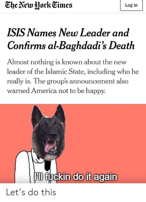 Be Happy: Che New Uork Times  Log in  ISIS Names New Leader and  Confirms al-Baghdadi's Death  Almost nothing is known about th  leader of the Islamic State, including who he  new  really is. The group's announcement also  warned America not to be happy.  F fuckin do it again Let's do this