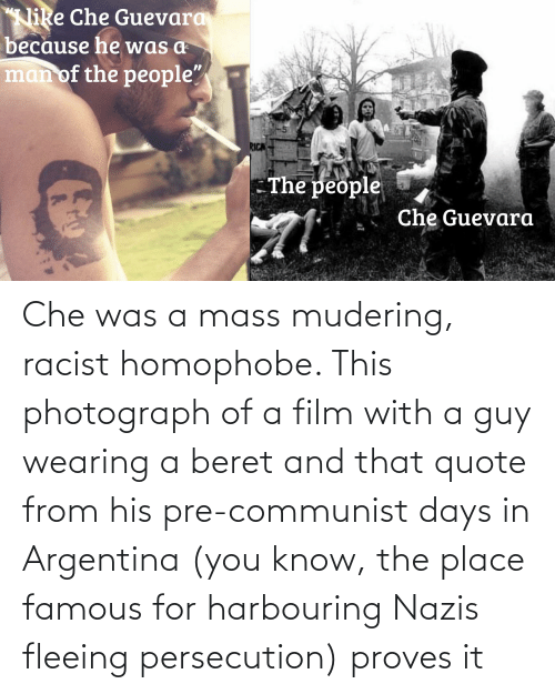 che: Che was a mass mudering, racist homophobe. This photograph of a film with a guy wearing a beret and that quote from his pre-communist days in Argentina (you know, the place famous for harbouring Nazis fleeing persecution) proves it