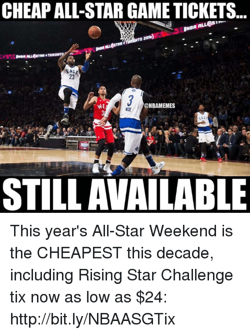 Tix: CHEAPALL-STAR GAME TICKETS  NBA A  O 2016  ALL STAR TORO  23  @NBAMEMES  STILL AVAILABLE This year's All-Star Weekend is the CHEAPEST this decade, including Rising Star Challenge tix now as low as $24: http://bit.ly/NBAASGTix