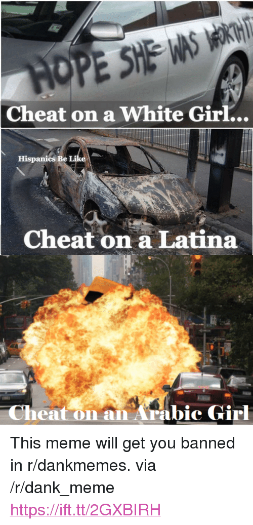 "Bei: Cheat on a White Girl...  Hispanics BeI  Cheat on a Latina  Cheat on an Arabic Girl <p>This meme will get you banned in r/dankmemes. via /r/dank_meme <a href=""https://ift.tt/2GXBIRH"">https://ift.tt/2GXBIRH</a></p>"