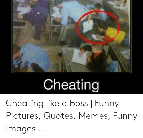 Cheating Cheating Like A Boss Funny Pictures Quotes Memes
