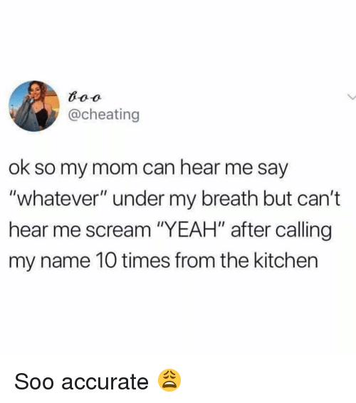 "Cheating, Memes, and Scream: @cheating  ok so my mom can hear me say  ""whatever"" under my breath but can't  hear me scream ""YEAH"" after calling  my name 10 times from the kitchen Soo accurate 😩"
