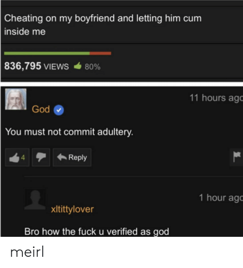 Cheating, Cum, and God: Cheating on my boyfriend and letting him cum  inside me  836,795 VIEWS  80%  11 hours ago  God  You must not commit adultery.  Reply  4  1 hour ag  xItittylover  Bro how the fuck u verified as god meirl