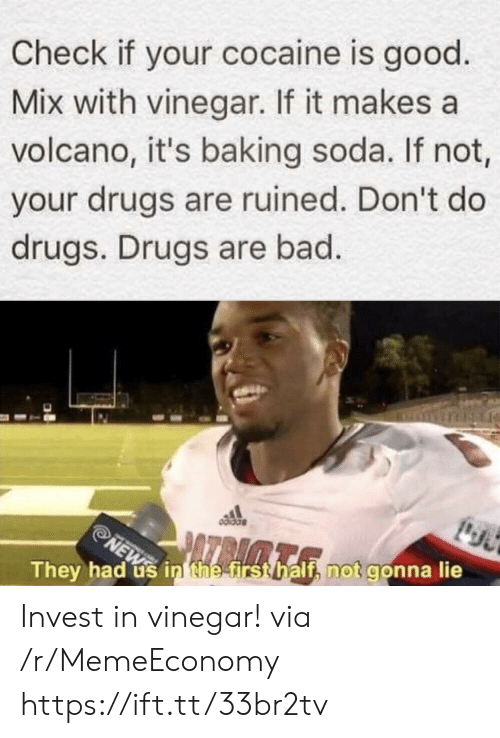 If Not: Check if your cocaine is good  Mix with vinegar. If it makes a  volcano, it's baking soda. If not,  your drugs are ruined. Don't do  drugs. Drugs are bad.  NEW in thee first half, not gonna lie  They had Invest in vinegar! via /r/MemeEconomy https://ift.tt/33br2tv