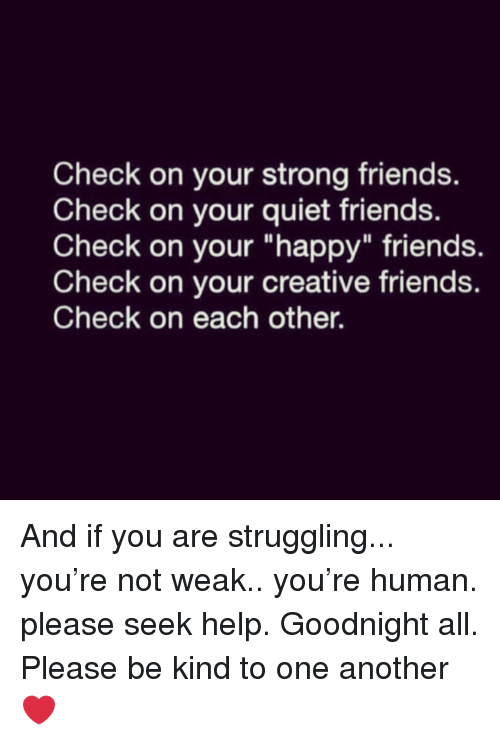 """Friends, Happy, and Help: Check on your strong friends.  Check on your quiet friends.  Check on your """"happy"""" friends.  Check on your creative friends.  Check on each other. And if you are struggling... you're not weak.. you're human. please seek help. Goodnight all. Please be kind to one another ❤️"""