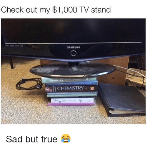 Memes, True, and Samsung: Check out my $1,000 TV stand  SAMSUNG  I CHEMISTRY Sad but true 😂