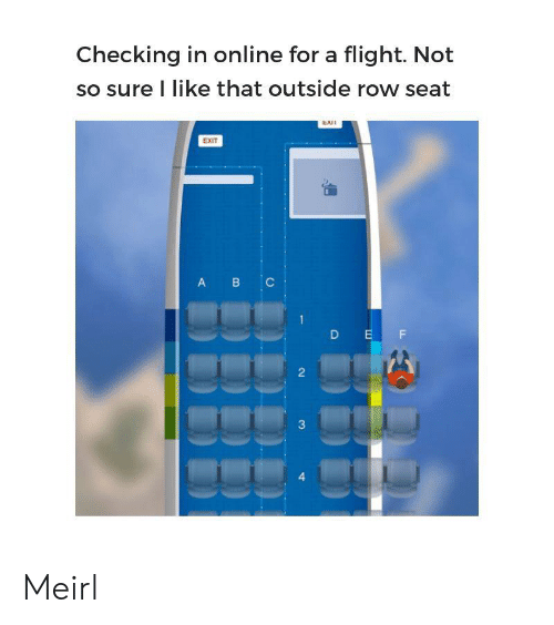 C A: Checking in online for a flight. Not  so sure I like that outside row seat  EXI  EXIT  B C  A  D EF  2  3  4 Meirl