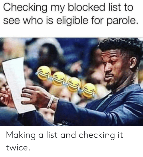 Dank, 🤖, and Who: Checking my blocked list to  see who is eligible for parole. Making a list and checking it twice.