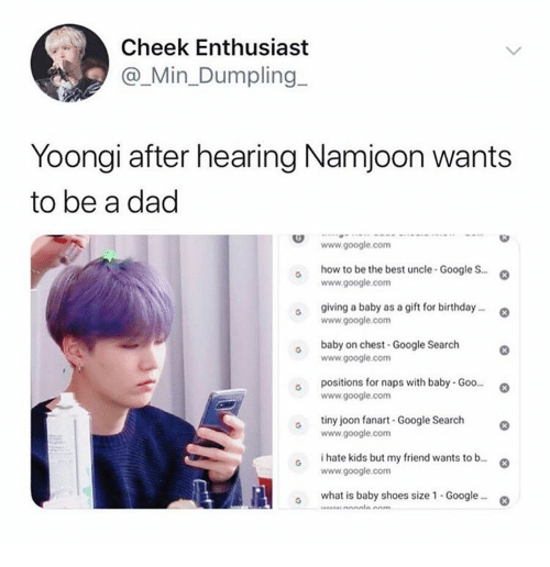 google.com: Cheek Enthusiast  @_Min_Dumpling  Yoongi after hearing Namjoon wants  to be a dad  www.google.com  how to be the best uncle-Google S..  www.google.com  giving a baby as a gift for birthday..  www.google.com  baby on chest-Google Search  www.google.com  positions for naps with baby- Goo...  www.google.com  tiny joon fanart -Google Search  www.google.com  i hate kids but my friend wants to b...  www.google.com  what is baby shoes size 1 - Google..  Anm