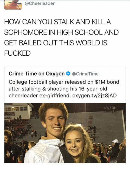 College Football, Memes, and Stalking: Cheerleader  HOW CAN YOU STALK AND KILL A  SOPHOMORE IN HIGH SCHOOL AND  GET BAILED OUT THIS WORLD IS  FUCKED  Crime Time on Oxygen  acrimeTime  College football player released on $1M bond  after stalking & shooting his 16-year-old  cheerleader ex-girlfriend: oxygen.tv/2jz8jAD